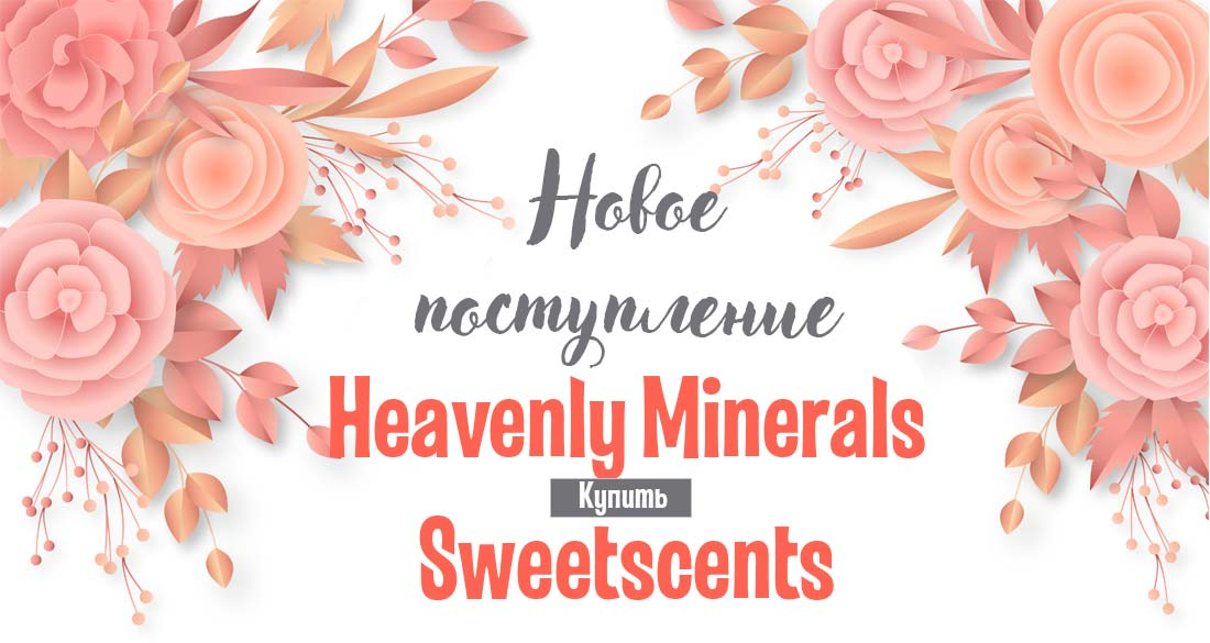 Новое поступление Heavenly Minerals + Sweetscents